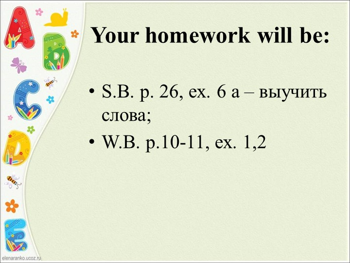 Your homework will be:S.B. p. 26, ex. 6 a – выучить слова;W.B. p.10-11, ex....