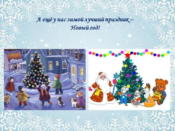 А ещё у нас зимой лучший праздник – Новый год!