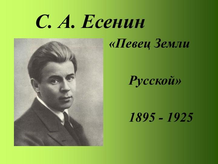 С. А. Есенин«Певец Земли         Русской»      1895 - 1925