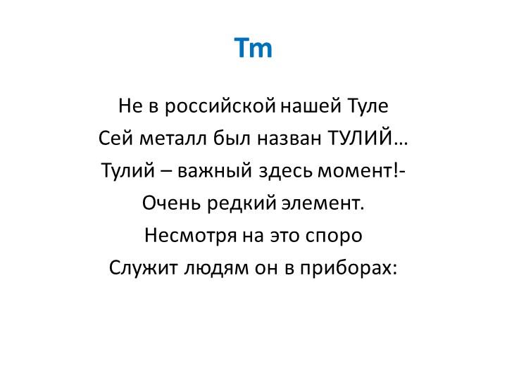 TmНе в российской нашей ТулеСей металл был назван ТУЛИЙ…Тулий – важный здес...