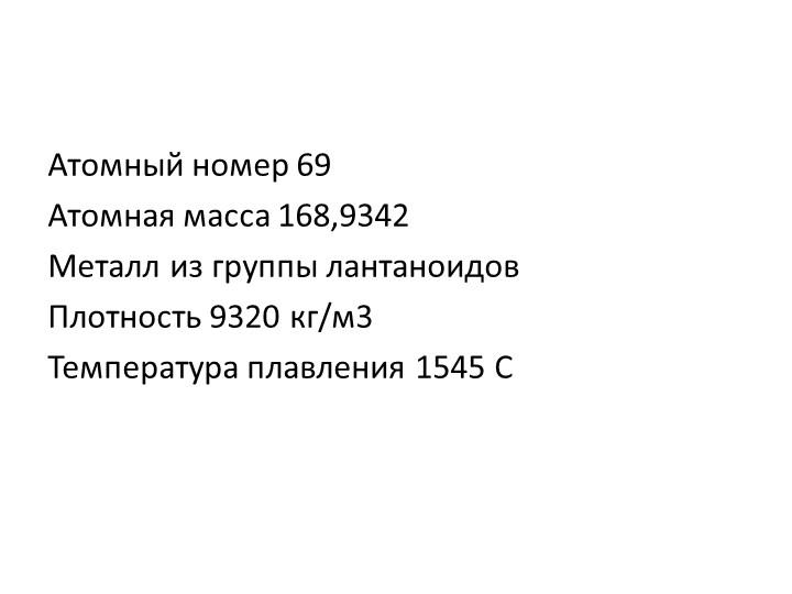 Атомный номер 69Атомная масса 168,9342Металл из группы лантаноидовПлотност...