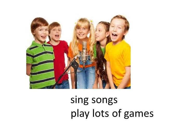 sing songs              play lots of games
