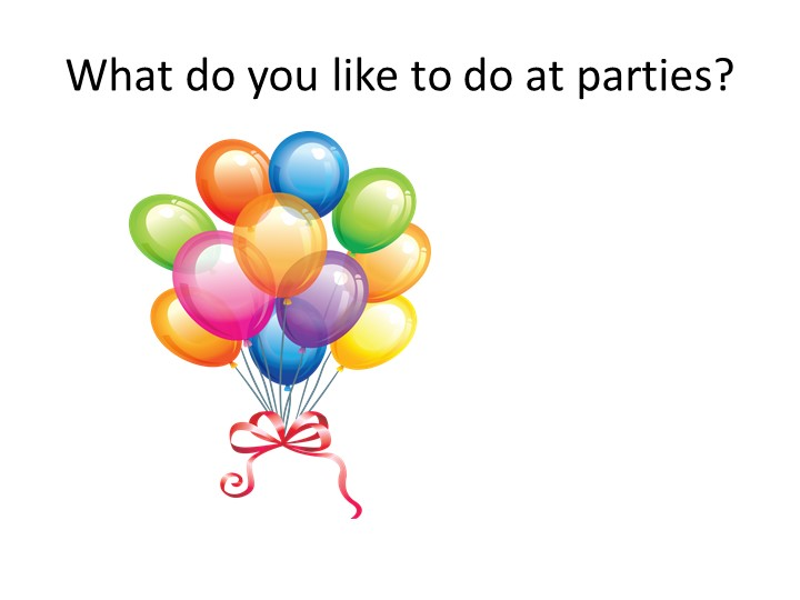 What do you like to do at parties?