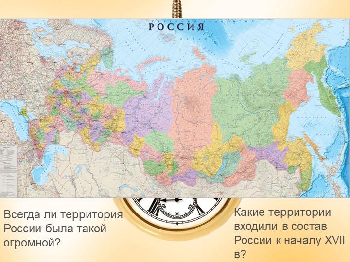 Всегда ли территория России была такой огромной?Какие территории входили в со...