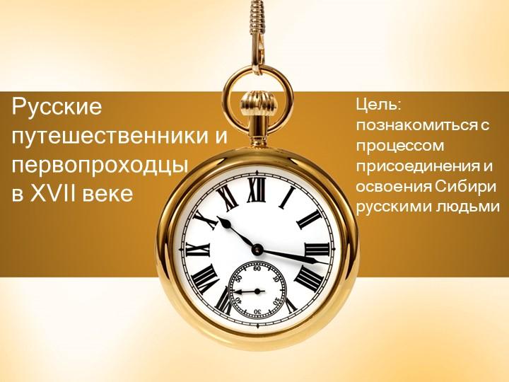 Русские путешественники и первопроходцы в XVII векеЦель: познакомиться с про...