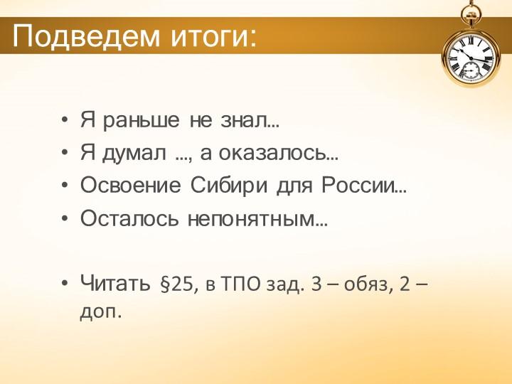 Подведем итоги:Я раньше не знал…Я думал …, а оказалось… Освоение Сибири для...