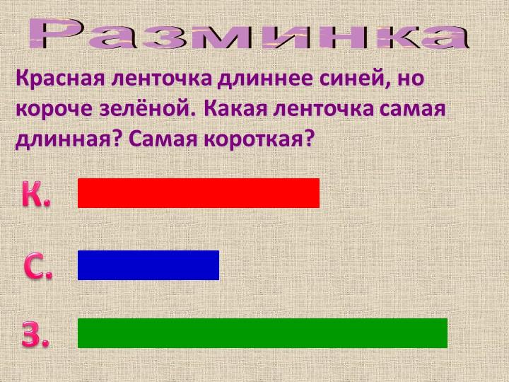 РазминкаКрасная ленточка длиннее синей, но короче зелёной. Какая ленточка сам...