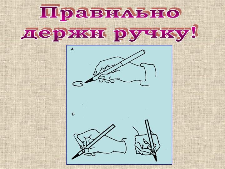 Правильнодержи ручку!