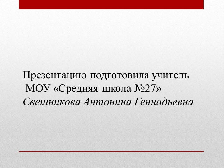 Презентацию подготовила учитель МОУ «Средняя школа №27»Свешникова Антонина...