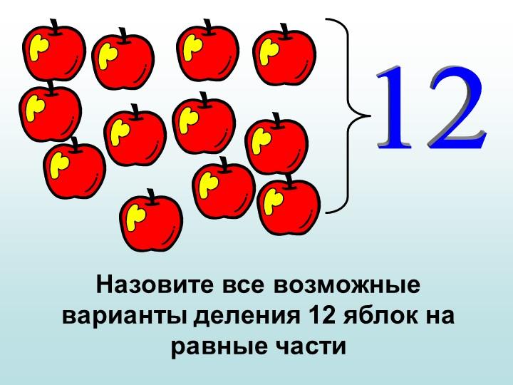 12Назовите все возможные варианты деления 12 яблок на равные части