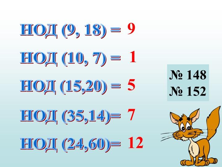 НОД (9, 18) =НОД (10, 7) =НОД (15,20) =НОД (35,14)=НОД (24,60)=915712№ 148№ 152