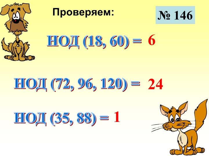№ 146Проверяем:НОД (18, 60) =НОД (72, 96, 120) =НОД (35, 88) =6241
