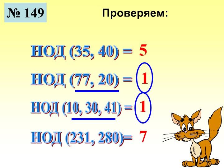 № 149НОД (35, 40) =НОД (77, 20) =НОД (10, 30, 41) =НОД (231, 280)=5117Проверяем: