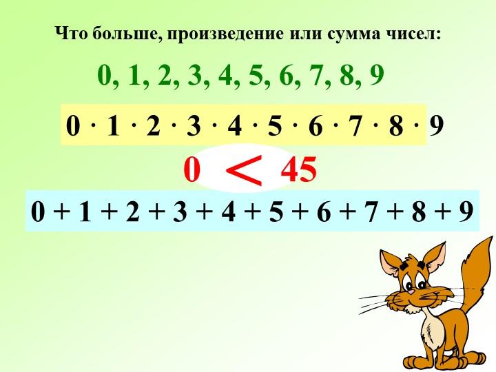 Что больше, произведение или сумма чисел:0, 1, 2, 3, 4, 5, 6, 7, 8, 9  0 · 1...