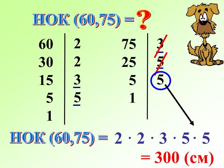 НОК (60,75) =?603015  5  122357525  5  1355НОК (60,75) =2 · 2 ·...