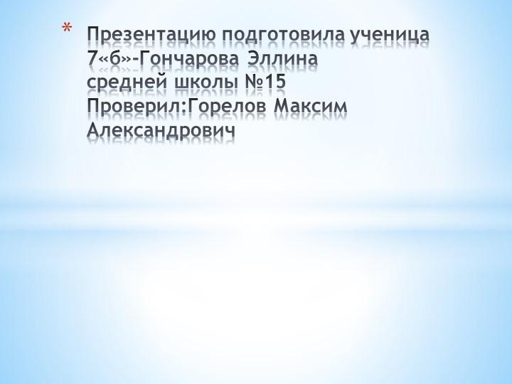 Презентацию подготовила ученица 7«б»-Гончарова Эллинасредней школы №15Прове...