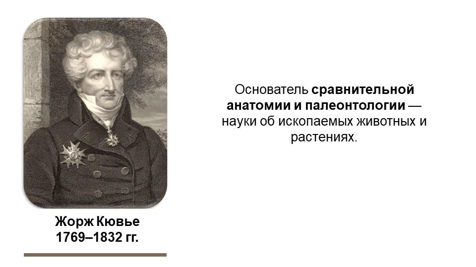 Жорж Кювье1769–1832 гг.Основатель сравнительной анатомии и палеонтологии — н...