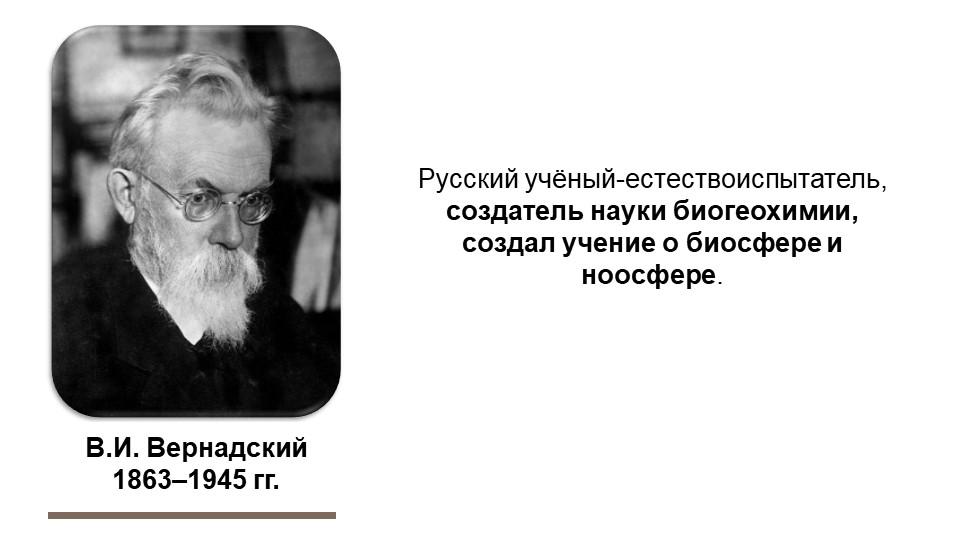 В.И. Вернадский1863–1945 гг.Русский учёный-естествоиспытатель, создатель нау...