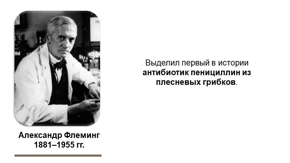 Александр Флеминг1881–1955 гг.Выделил первый в истории антибиотик пенициллин...