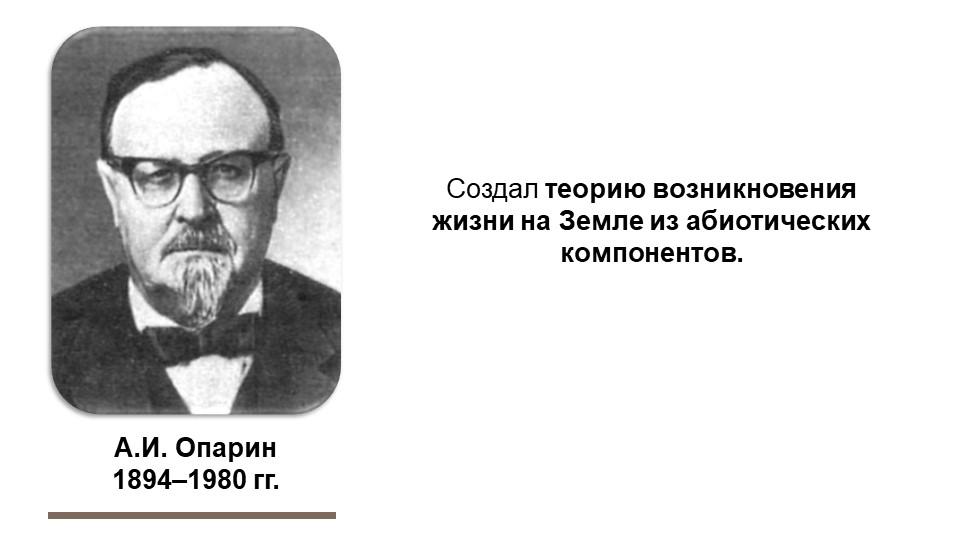 А.И. Опарин1894–1980 гг.Создал теорию возникновения жизни на Земле из абиот...