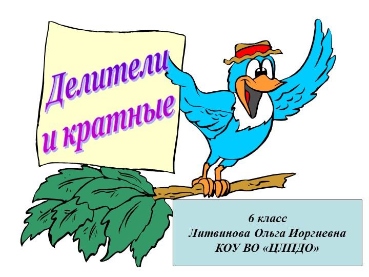 Делителии кратные6 классЛитвинова Ольга ИоргиевнаКОУ ВО «ЦЛПДО»