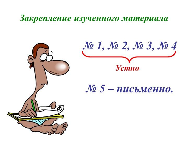 Закрепление изученного материала№ 1, № 2, № 3, № 4Устно№ 5 – письменно.