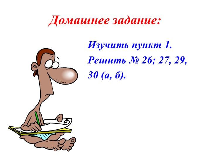Домашнее задание:Изучить пункт 1.Решить № 26; 27, 29,30 (а, б).
