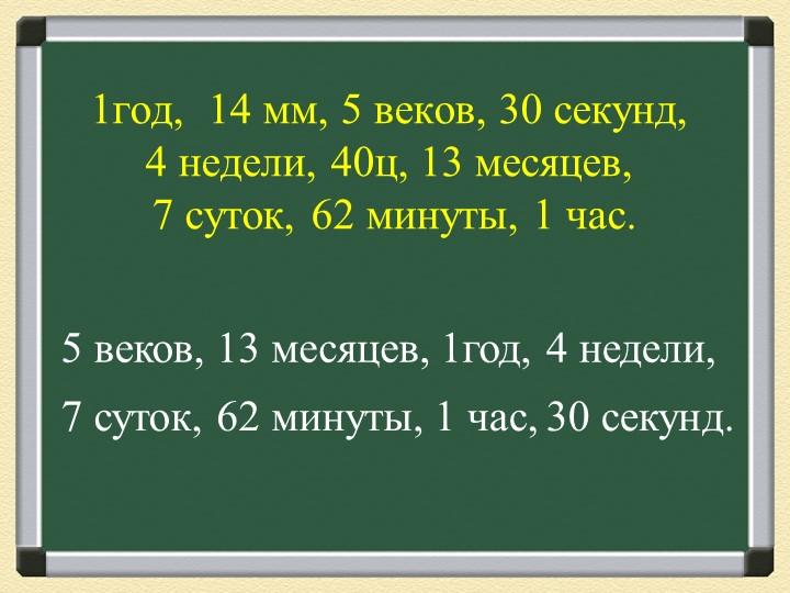 1год,  14 мм, 5 веков, 30 секунд, 4 недели, 40ц, 13 месяцев,  7 суток, 62 м...