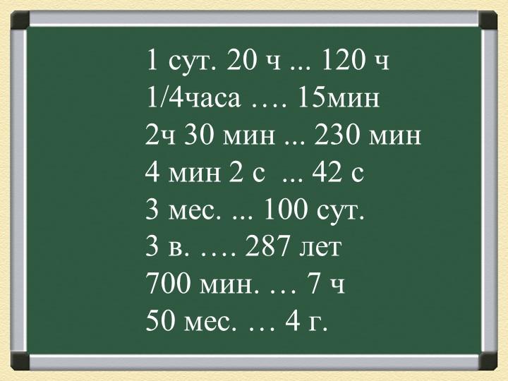 1 сут. 20 ч ... 120 ч                     1/4часа …. 15мин...