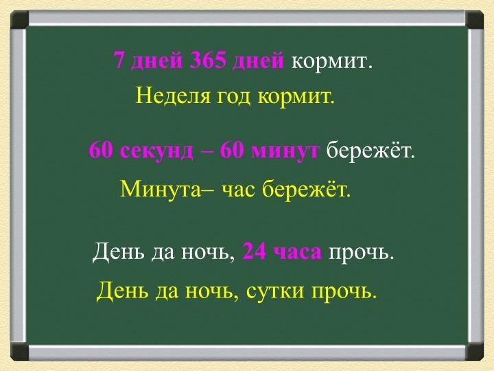 7 дней 365 дней кормит.Неделя год кормит.60 секунд – 60 минут бережёт.Минут...