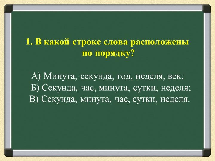 1. В какой строке слова расположены по порядку?А) Минута, секунда, год, не...