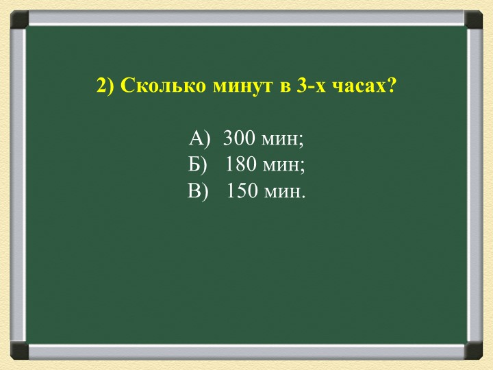 2) Сколько минут в 3-х часах?А)  300 мин;Б)   180 мин;В)   150 мин.