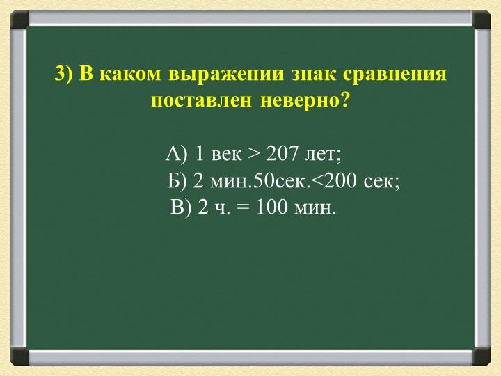 3) В каком выражении знак сравнения поставлен неверно? А) 1 век > 207 лет;...