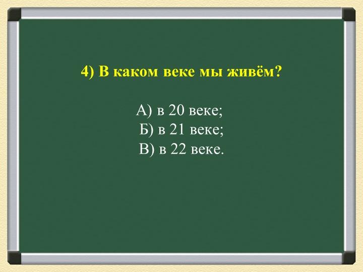 4) В каком веке мы живём?А) в 20 веке;Б) в 21 веке;В) в 22 веке.