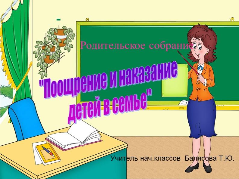"""Родительское собрание""""Поощрение и наказание детей в семье""""Учитель нач.класс..."""