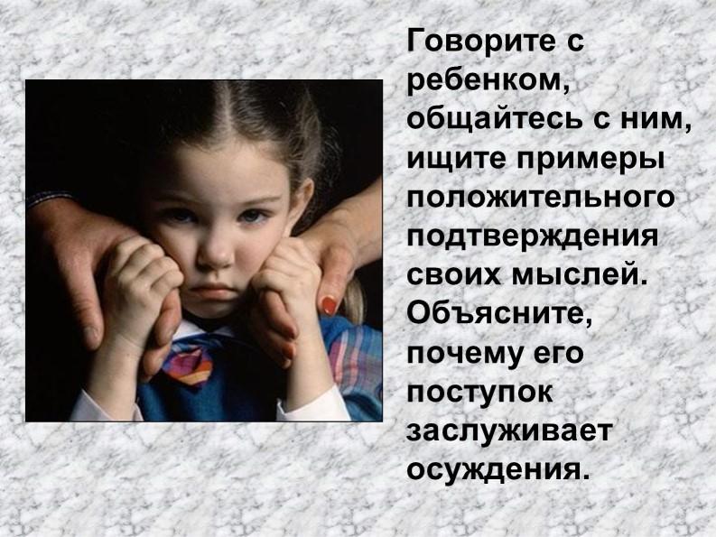Говорите с ребенком, общайтесь с ним, ищите примеры  положительного подтвержд...