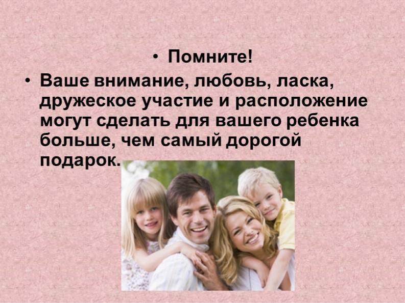 Помните!Ваше внимание, любовь, ласка, дружеское участие и расположение могут...