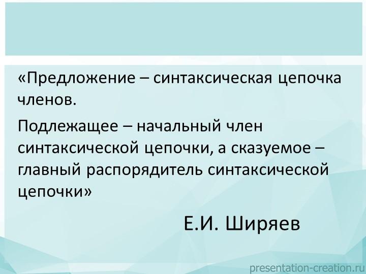 Е.И. Ширяев«Предложение – синтаксическая цепочка членов. Подлежащее – началь...
