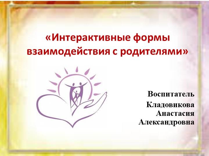 «Интерактивные формы взаимодействия с родителями»Воспитатель Кладовикова Ана...