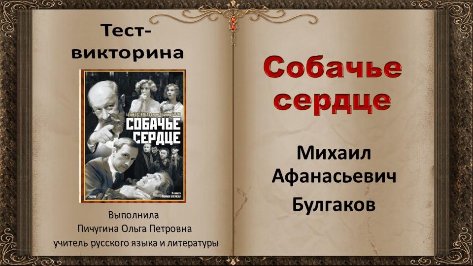 Собачье сердцеМихаил АфанасьевичБулгаковТест-викторинаВыполнилаПичугина О...