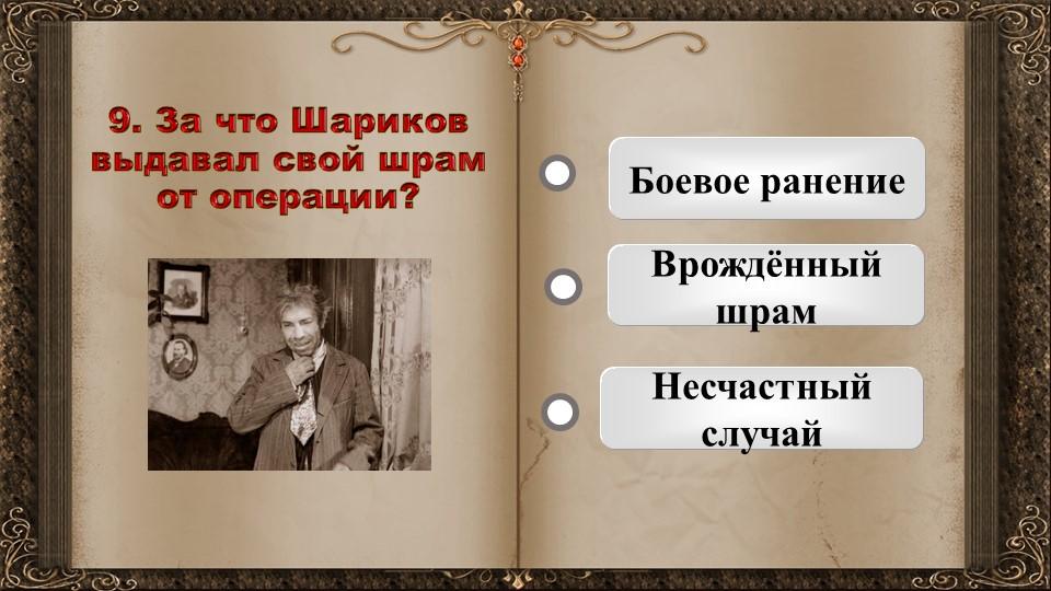 9. За что Шариков выдавал свой шрам от операции?   Боевое ранениеВрождённый...