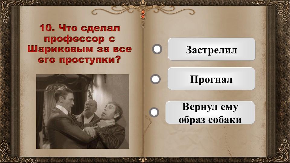 10. Что сделал профессор с Шариковым за все его проступки?   Застрелил Прог...