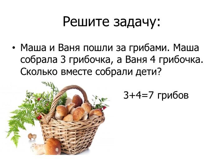 Решите задачу:Маша и Ваня пошли за грибами. Маша собрала 3 грибочка, а Ваня 4...