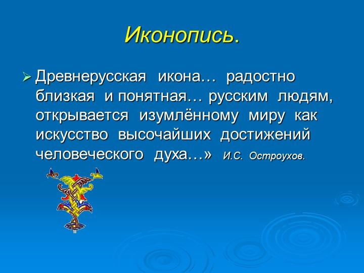 Иконопись. Древнерусская  икона…  радостно  близкая  и понятная… русским  люд...