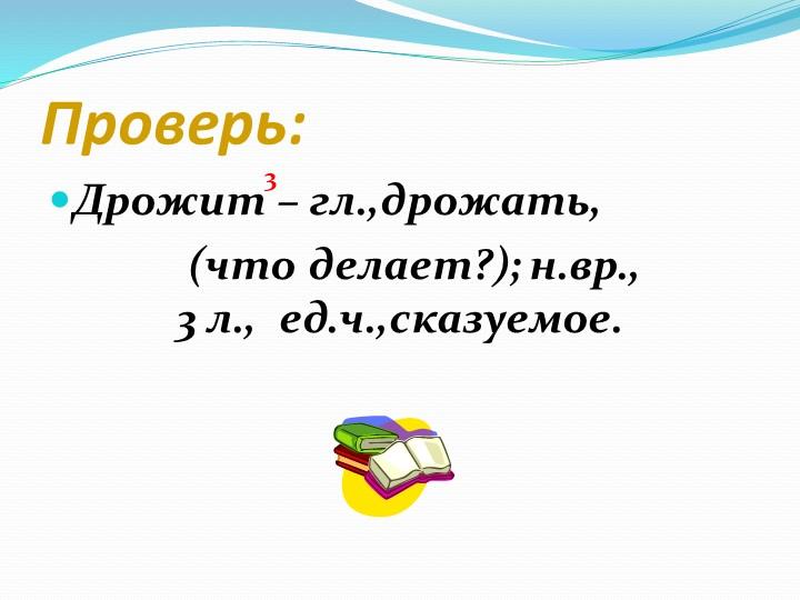Проверь:Дрожит – гл.,дрожать,   (что делает?); н.вр.,                      3...