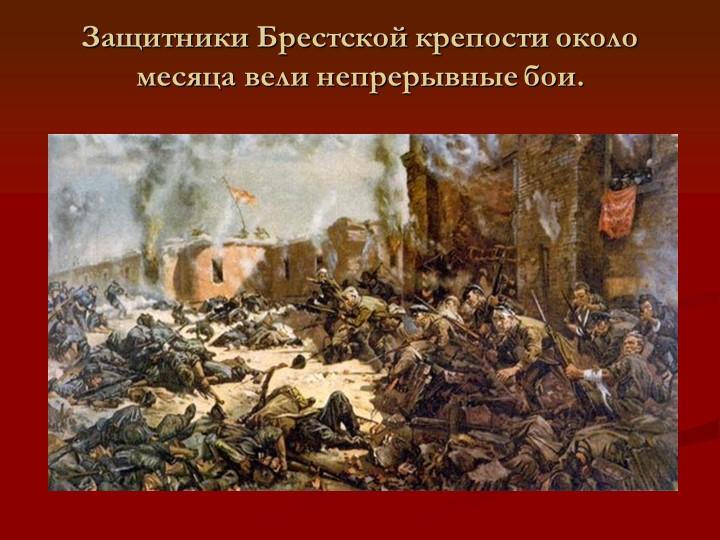 Защитники Брестской крепости около месяца вели непрерывные бои.