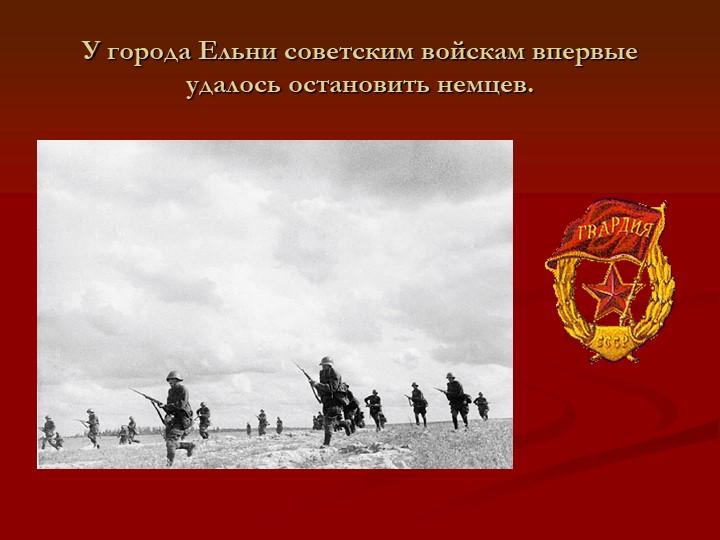 У города Ельни советским войскам впервые удалось остановить немцев.