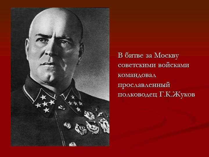 В битве за Москву советскими войсками командовал прославленный полководец Г....