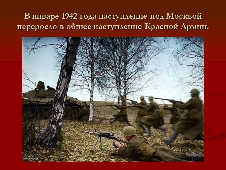 В январе 1942 года наступление под Москвой переросло в общее наступление Крас...