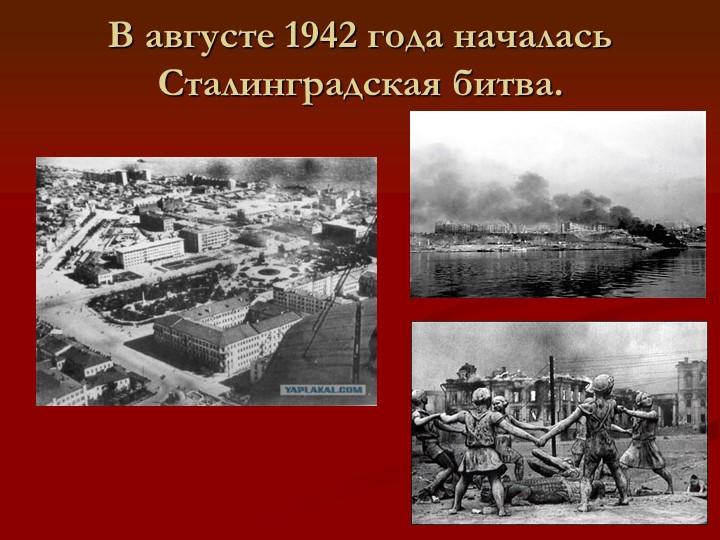 В августе 1942 года началась Сталинградская битва.